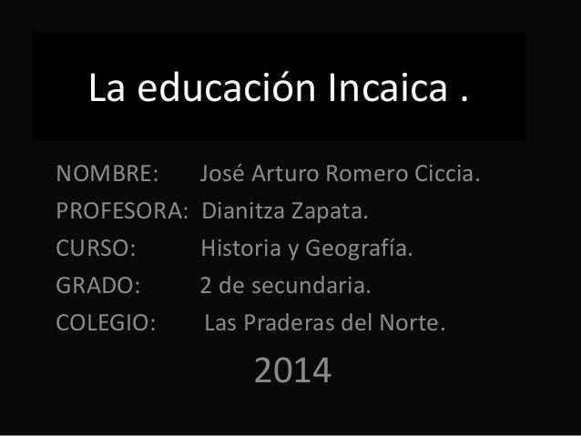 La educación Incaica . NOMBRE: José Arturo Romero Ciccia. PROFESORA: Dianitza Zapata. CURSO: Historia y Geografía. GRADO: ...