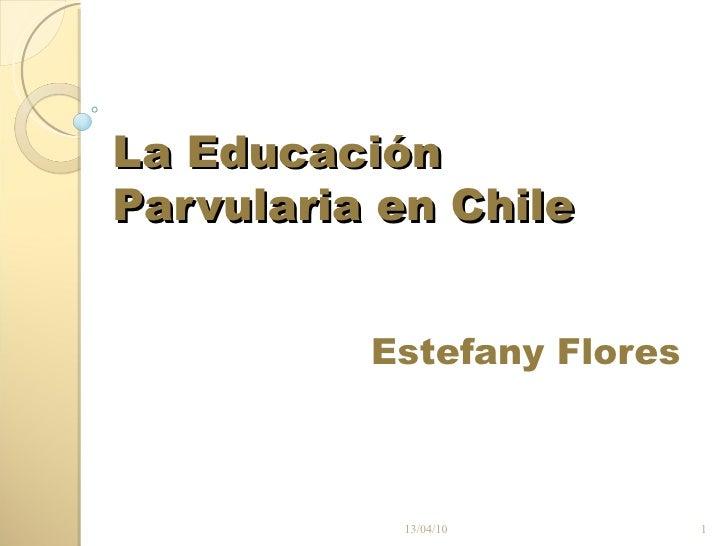 La Educación Parvularia en Chile Estefany Flores 13/04/10