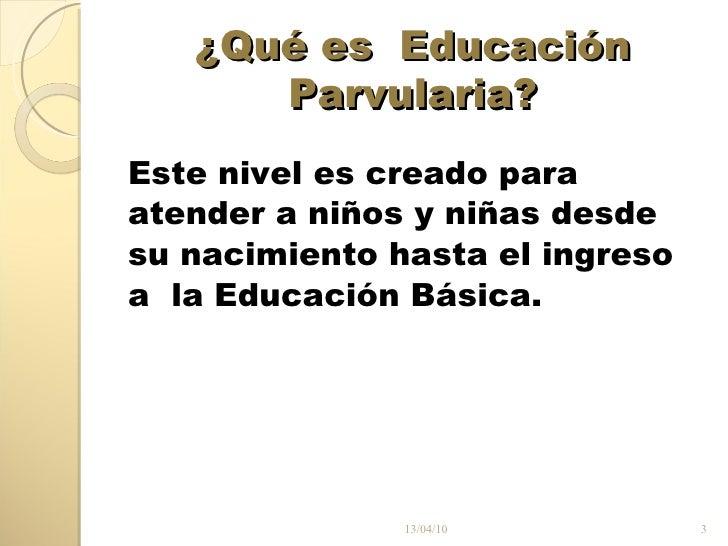 ¿Qué es  Educación Parvularia? <ul><li>Este nivel es creado para </li></ul><ul><li>atender a niños y niñas desde </li></ul...