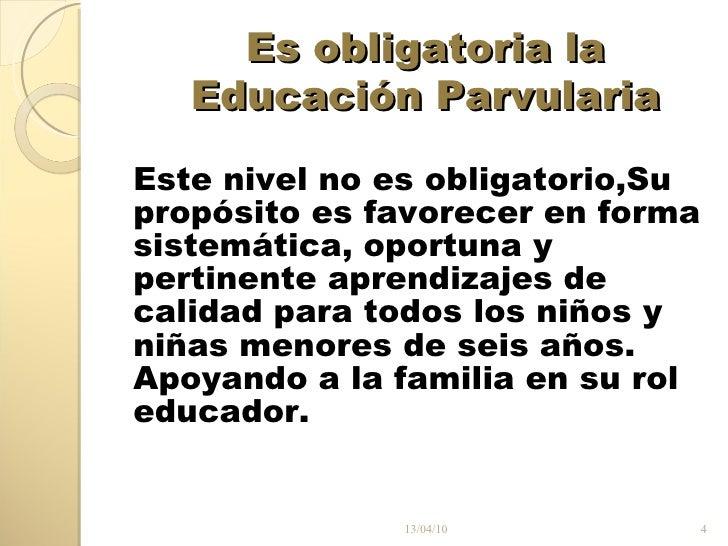 Es obligatoria la Educación Parvularia <ul><li>Este nivel no es obligatorio, Su </li></ul><ul><li>propósito es favorecer e...