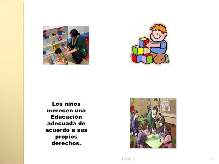 13/04/10 Los niños merecen una Educación adecuada de acuerdo a sus propios derechos.