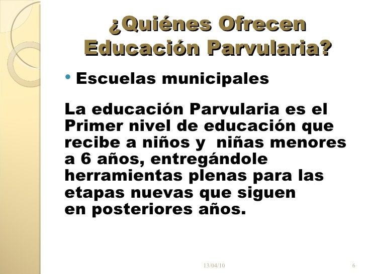 ¿Quiénes Ofrecen Educación Parvularia? <ul><li>Escuelas municipales </li></ul><ul><li>La educación Parvularia es el </li><...