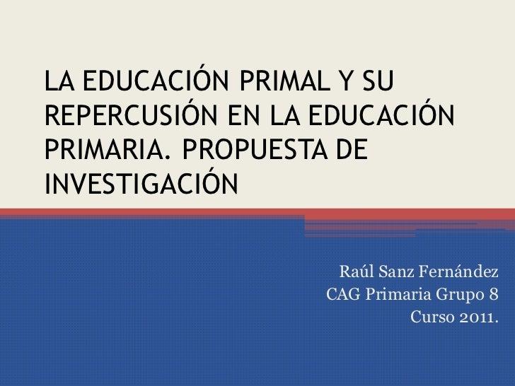 LA EDUCACIÓN PRIMAL Y SU REPERCUSIÓN EN LA EDUCACIÓN PRIMARIA. PROPUESTA DE INVESTIGACIÓN <br />Raúl Sanz Fernández<br />C...