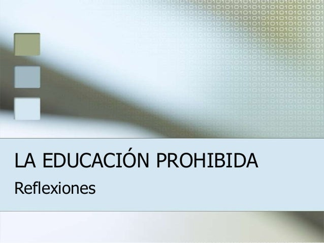 LA EDUCACIÓN PROHIBIDA Reflexiones