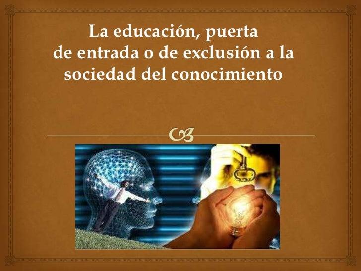 La educación, puertade entrada o de exclusión a la sociedad del conocimiento