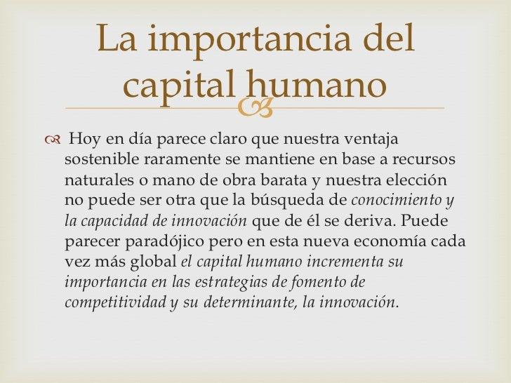 La importancia del       capital humano               Hoy en día parece claro que nuestra ventaja sostenible raramente s...