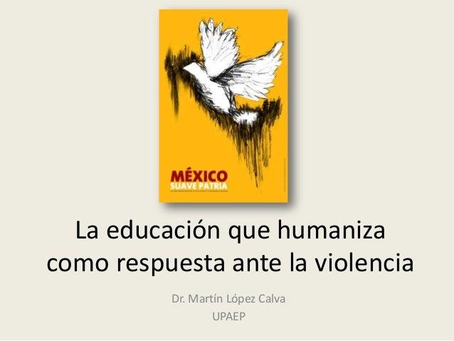 La educación que humaniza como respuesta ante la violencia Dr. Martín López Calva UPAEP