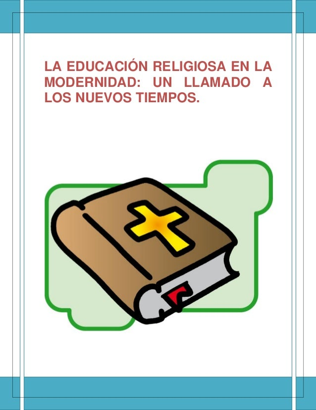 LA EDUCACIÓN RELIGIOSA EN LA MODERNIDAD: UN LLAMADO A LOS NUEVOS TIEMPOS.