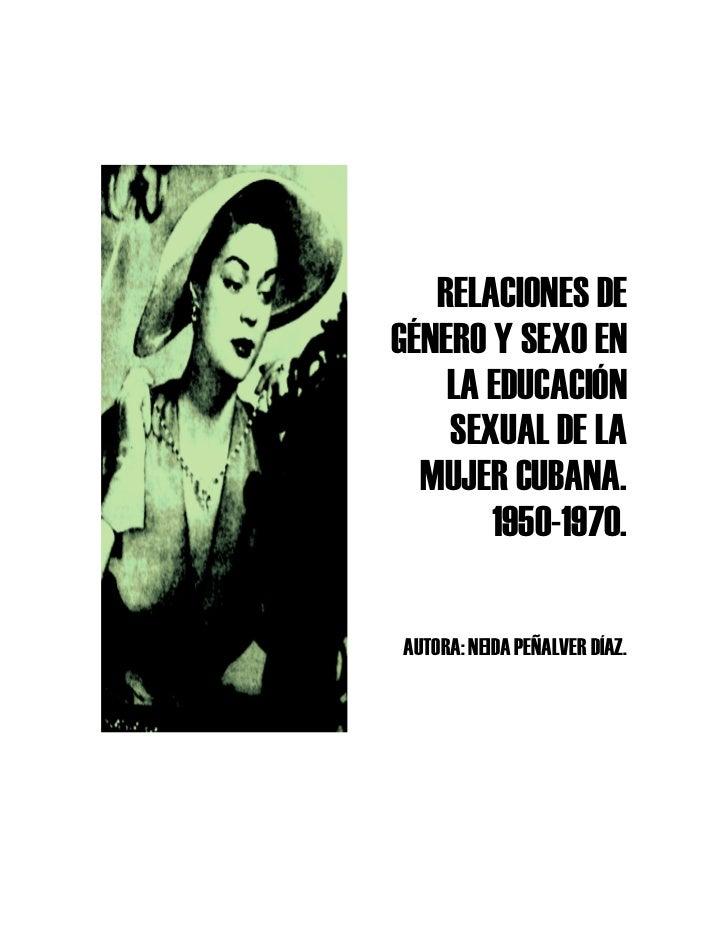 RELACIONES DEGÉNERO Y SEXO EN    LA EDUCACIÓN    SEXUAL DE LA  MUJER CUBANA.       1950-1970.AUTORA: NEIDA PEÑALVER DÍAZ.