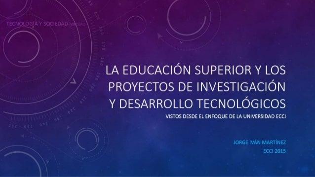 la educación superior y los proyectos de investigación y desarrollo tecnológicos