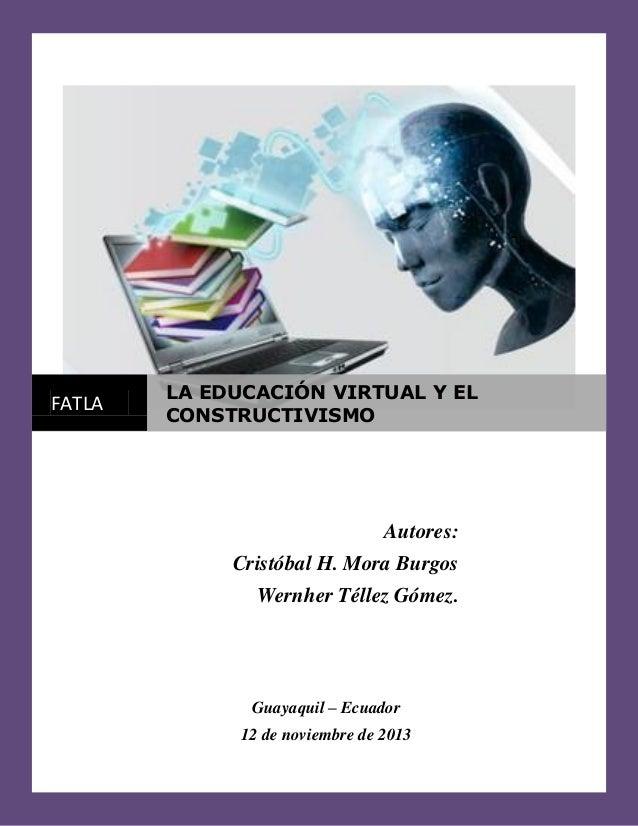 FATLA  LA EDUCACIÓN VIRTUAL Y EL CONSTRUCTIVISMO  Autores: Cristóbal H. Mora Burgos Wernher Téllez Gómez.  Guayaquil – Ecu...
