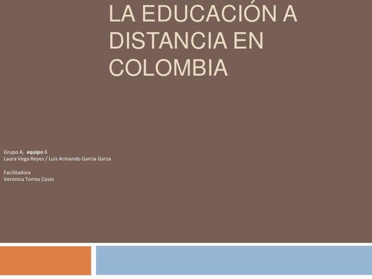 La educación a distancia en colombia<br />Grupo A,  equipo 6<br />Laura Vega Reyes / Luis Armando García Garza<br />Facili...