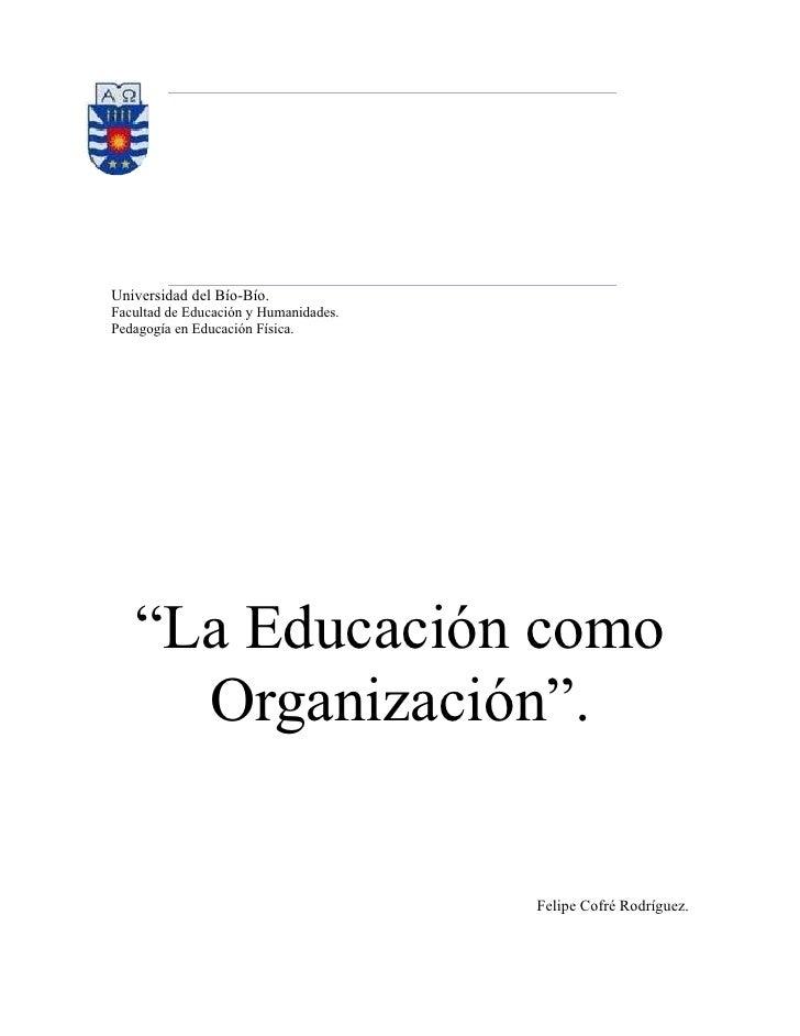 """Universidad del Bío-Bío.Facultad de Educación y Humanidades.Pedagogía en Educación Física.   """"La Educación como     Organi..."""