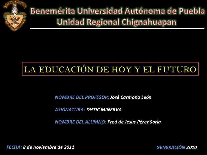 LA EDUCACIÓN DE HOY Y EL FUTURO NOMBRE DEL PROFESOR:  José Carmona León  ASIGNATURA:  DHTIC MINERVA NOMBRE DEL ALUMNO:  Fr...