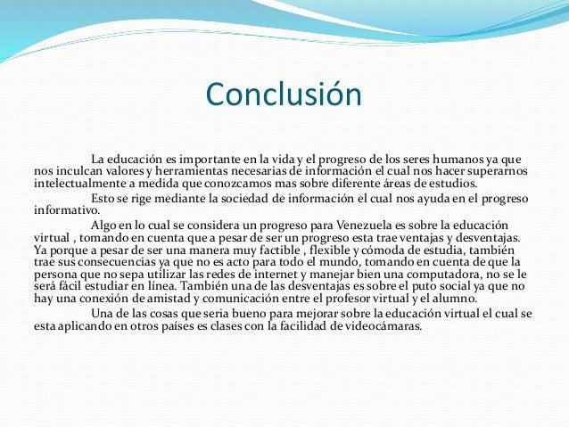 Conclusión La educación es importante en la vida y el progreso de los seres humanos ya que nos inculcan valores y herramie...