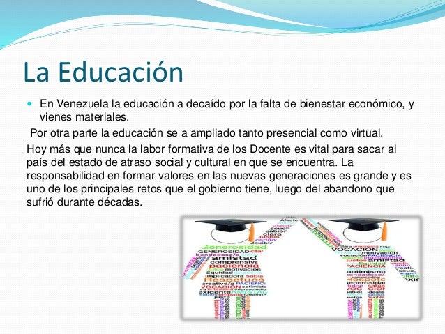 La Educación  En Venezuela la educación a decaído por la falta de bienestar económico, y vienes materiales. Por otra part...