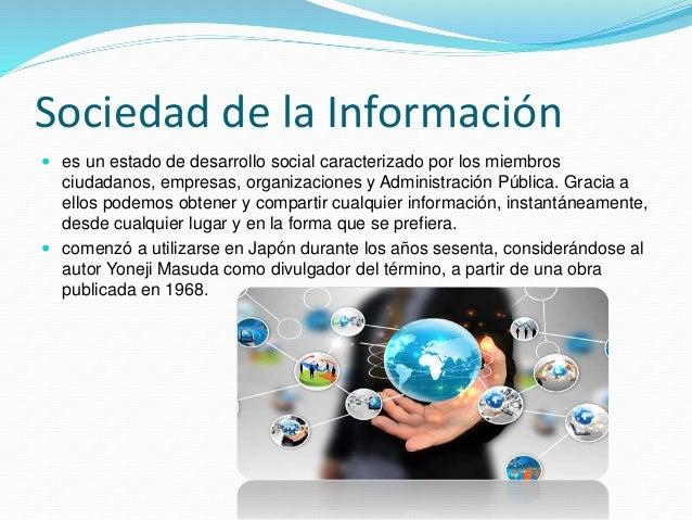 Sociedad de la Información  es un estado de desarrollo social caracterizado por los miembros ciudadanos, empresas, organi...