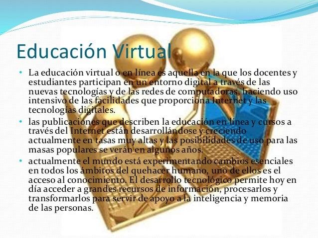 Educación Virtual • La educación virtual o en línea es aquella en la que los docentes y estudiantes participan en un entor...