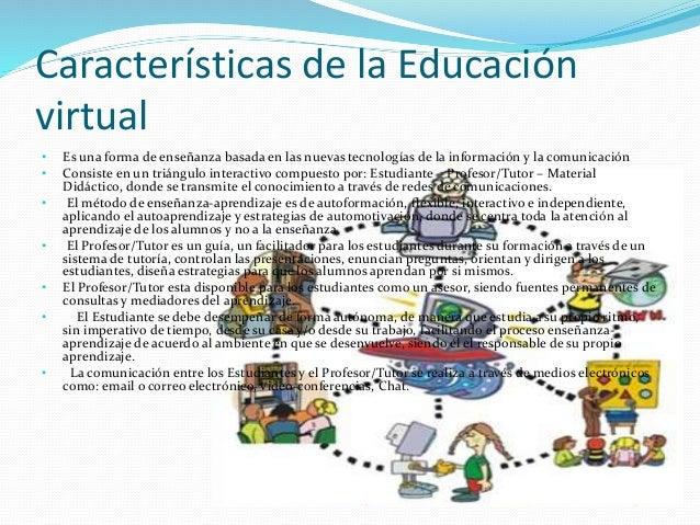 Características de la Educación virtual • Es una forma de enseñanza basada en las nuevas tecnologías de la información y l...