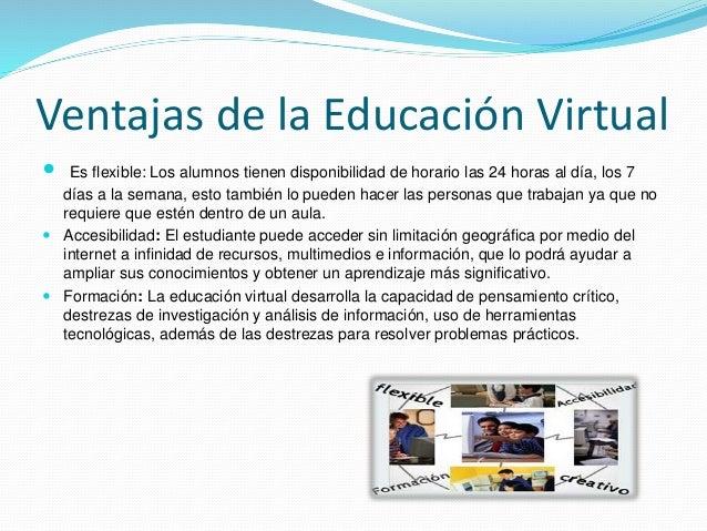 Ventajas de la Educación Virtual  Es flexible: Los alumnos tienen disponibilidad de horario las 24 horas al día, los 7 dí...
