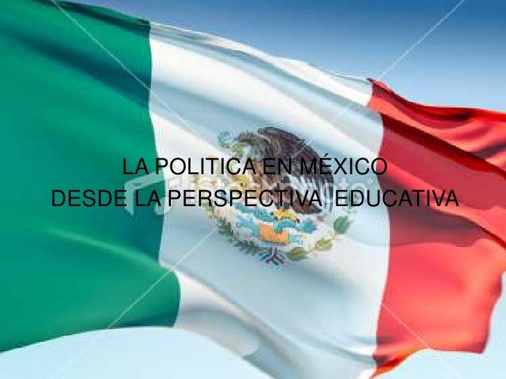 LA POLITICA EN MÉXICODESDE LA PERSPECTIVA EDUCATIVA