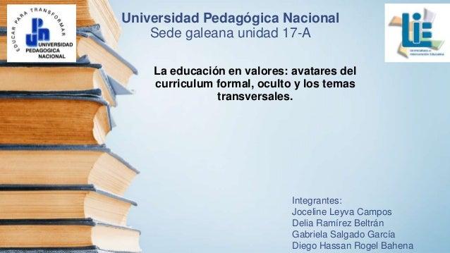 Universidad Pedagógica Nacional Sede galeana unidad 17-A La educación en valores: avatares del curriculum formal, oculto y...