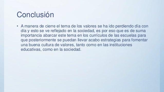 Conclusión • A manera de cierre el tema de los valores se ha ido perdiendo día con día y esto se ve reflejado en la socied...