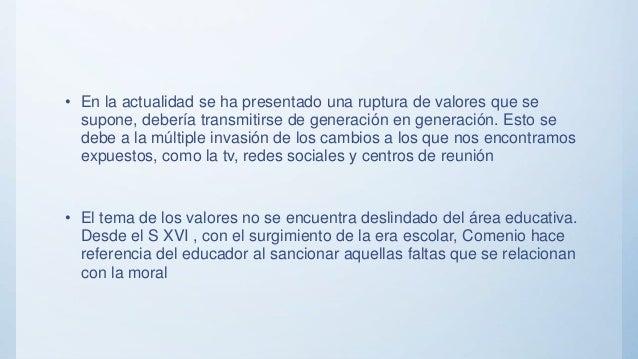 • En la actualidad se ha presentado una ruptura de valores que se supone, debería transmitirse de generación en generación...