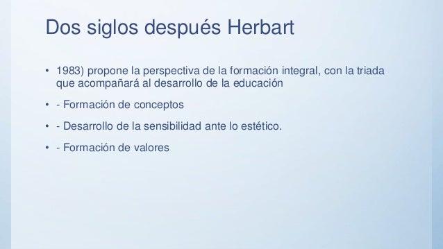 Dos siglos después Herbart • 1983) propone la perspectiva de la formación integral, con la triada que acompañará al desarr...