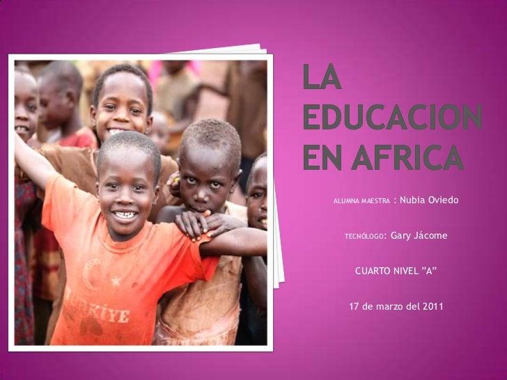 """LA EDUCACION EN AFRICA<br />ALUMNA MAESTRA : Nubia Oviedo<br />TECNÓLOGO: Gary Jácome<br />CUARTO NIVEL """"A""""<br />17 de mar..."""