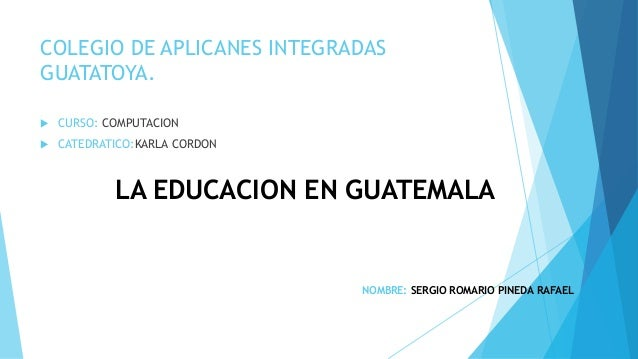 COLEGIO DE APLICANES INTEGRADAS GUATATOYA.  CURSO: COMPUTACION  CATEDRATICO:KARLA CORDON LA EDUCACION EN GUATEMALA NOMBR...