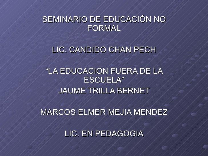 """SEMINARIO DE EDUCACIÓN NO FORMAL LIC. CANDIDO CHAN PECH """" LA EDUCACION FUERA DE LA ESCUELA"""" JAUME TRILLA BERNET MARCOS ELM..."""