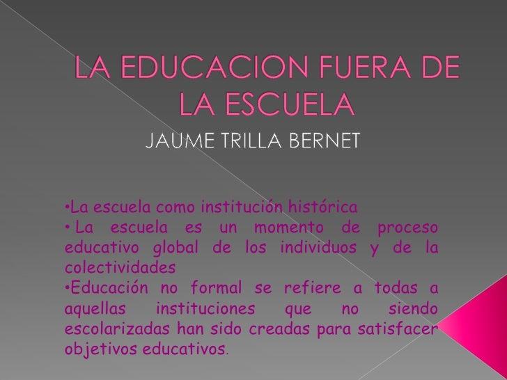 LA EDUCACION FUERA DE LA ESCUELA<br />JAUME TRILLA BERNET<br /><ul><li>La escuela como institución histórica