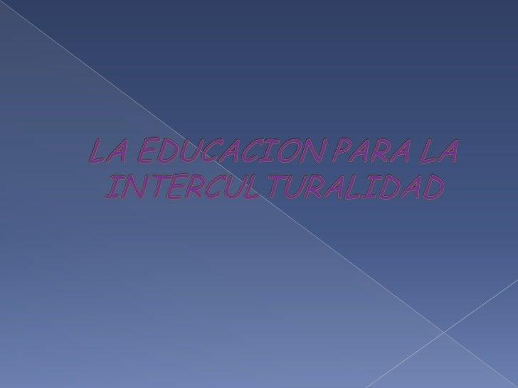 LA EDUCACION PARA LA INTERCULTURALIDAD<br />
