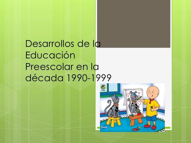 Desarrollos de laEducaciónPreescolar en ladécada 1990-1999