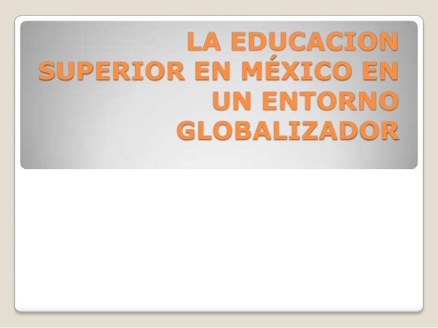 LA EDUCACION SUPERIOR EN MÉXICO EN UN ENTORNO GLOBALIZADOR