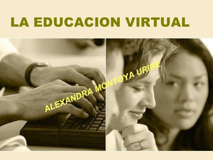 LA EDUCACION VIRTUAL<br />ALEXANDRA MONTOYA URIBE<br />