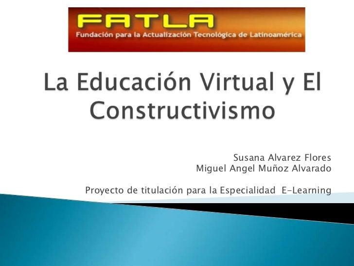 La Educación Virtual y El Constructivismo<br />Susana AlvarezFlores<br />Miguel AngelMuñoz Alvarado<br />Proyecto de titul...