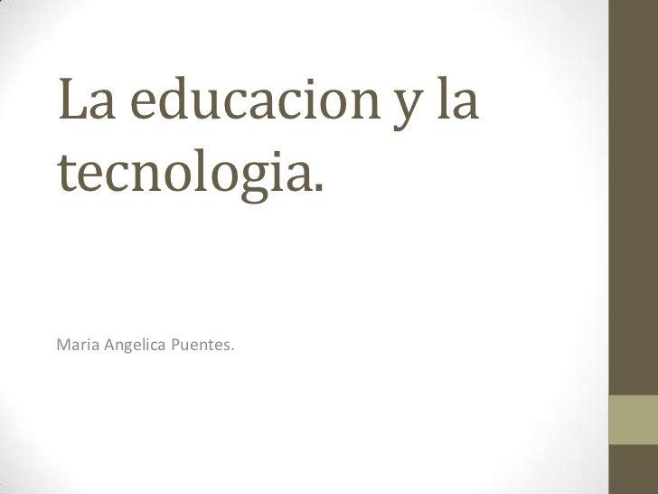 La educacion y la tecnologia.<br />MariaAngelica Puentes.<br />