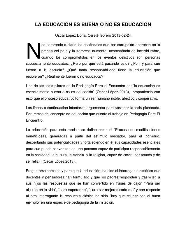 LA EDUCACION ES BUENA O NO ES EDUCACION                  Oscar López Doria, Cereté febrero 2013-02-24N         os sorprend...