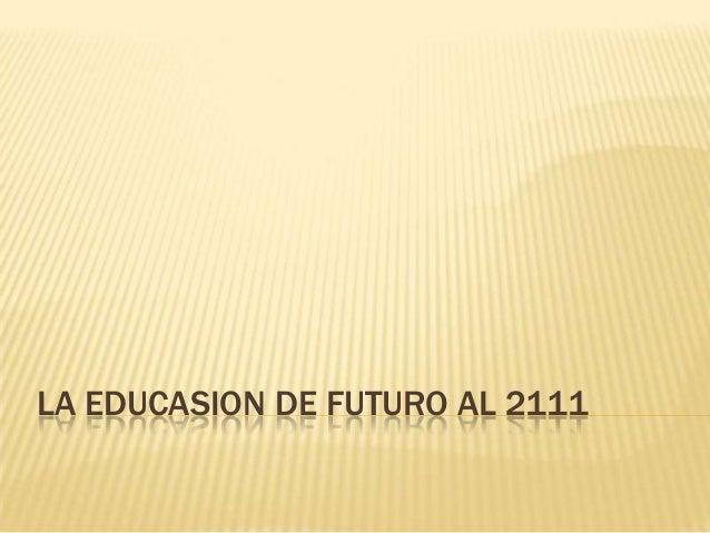 LA EDUCASION DE FUTURO AL 2111
