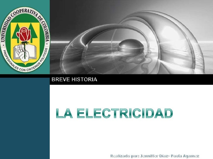 LA ELECTRICIDAD<br />BREVE HISTORIA<br />Realizado por: JennifferDiaz- Paola Agamez<br />