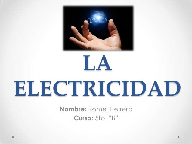 """LA ELECTRICIDAD Nombre: Romel Herrera Curso: 5to. """"B"""""""