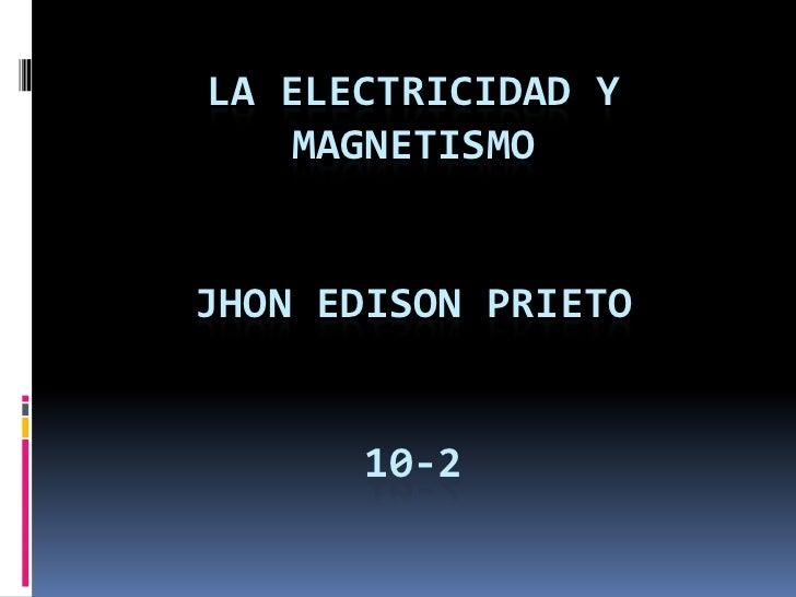 la electricidad y magnetismojhon edison prieto 10-2<br />