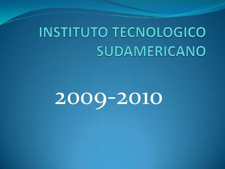 INSTITUTO TECNOLOGICO  SUDAMERICANO<br />2009-2010 <br />