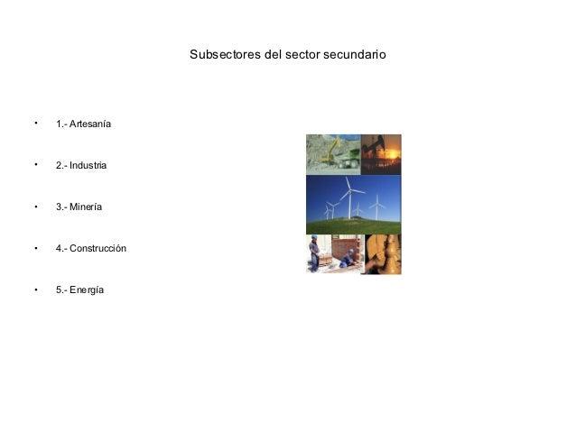 Subsectores del sector secundario•   1.- Artesanía•   2.- Industria•   3.- Minería•   4.- Construcción•   5.- Energía
