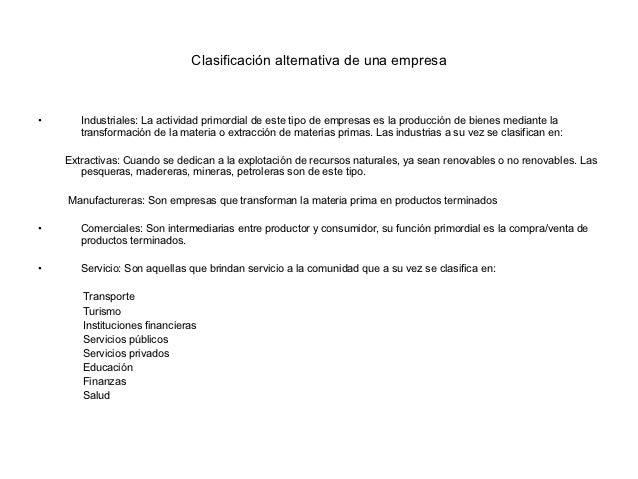 Clasificación alternativa de una empresa•      Industriales: La actividad primordial de este tipo de empresas es la produc...