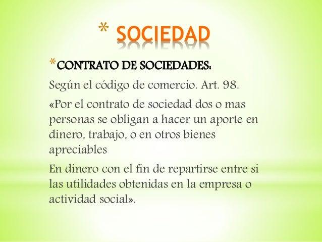 * SOCIEDAD *CONTRATO DE SOCIEDADES: Según el código de comercio. Art. 98. «Por el contrato de sociedad dos o mas personas ...