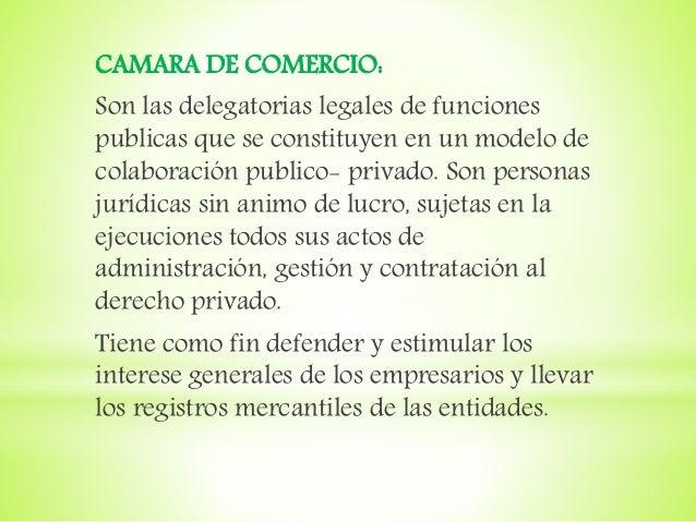 CAMARA DE COMERCIO: Son las delegatorias legales de funciones publicas que se constituyen en un modelo de colaboración pub...