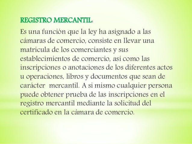 REGISTRO MERCANTIL: Es una función que la ley ha asignado a las cámaras de comercio, consiste en llevar una matricula de l...